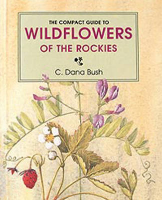Compact Guide to Wildflowers of the Rockies by C. Dana Bush