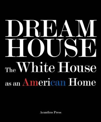 Dream House The White House as an American Home by Ulysses Grant Dietz, Sam Watters