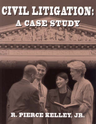 Civil Litigation A Case Study by R. Pierce Kelley