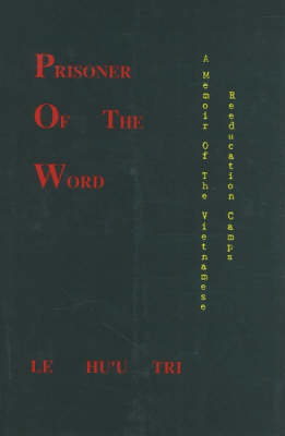 Prisoner of the Word A Memoir of the Vietnamese Reeducation Camps by Le Huu Tri