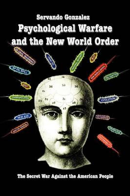 Psychological Warfare and the New World Order The Secret War Against the American People by Servando Gonzalez