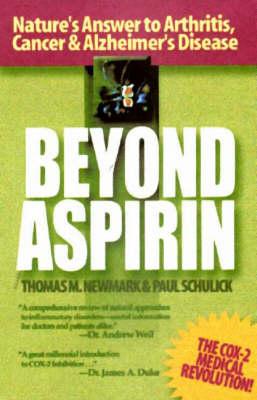 Beyond Aspirin Nature's Answer to Arthritis, Cancer & Alzheimer's Disease by Thomas M. Newmark, Paul Schulick