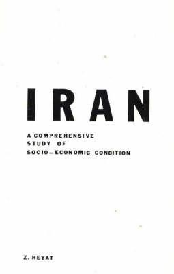 Iran A Comprehensive Study of Socio-Economic Conditions by Z. Heyat