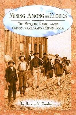Mining among the Clouds The Mosquito Range and the Origins of Colorado's Silver Boom by Harvey N. Gardiner