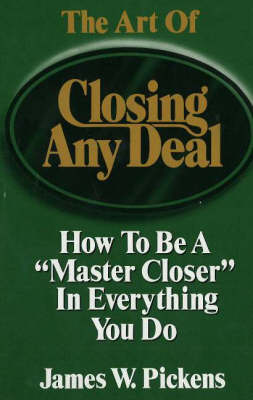 The Art of Closing Any Deal How to be a Master Closer in Everything You Do by James William Pickens