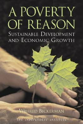 A Poverty of Reason Sustainable Development and Economic Growth by Wilfred Beckerman