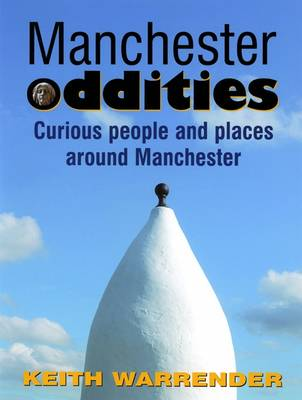 Manchester Oddities Curious People and Places Around Manchester by Keith Warrender