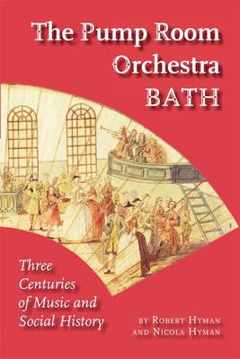 The Pump Room Orchestra Bath Three Centuries of Music and Social History by Robert Hyman, Nicola Hyman