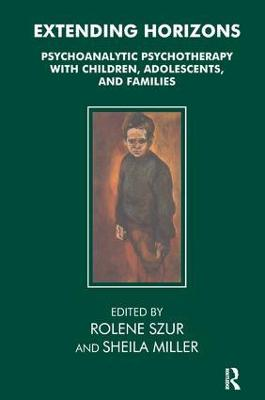 Extending Horizons Psychoanalytic Psychotherapy with Children, Adolescents and Families by Sheila Miller