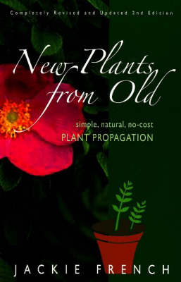 New Plants from Old Simple, Natural, No-Cost Plant Propagation by Jackie French