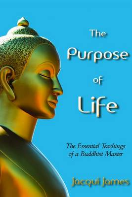 The Purpose of Life The Essential Teachings of a Buddhist Master by Jacqui James
