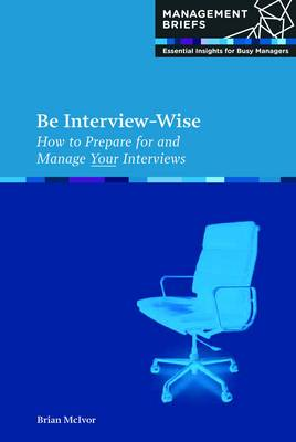 Be Interview-Wise How to Prepare for and Manage Your Interviews by Brian McIvor