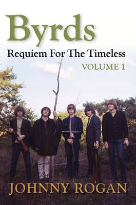 Byrds: Requiem for the Timeless by Johnny Rogan