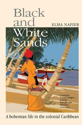 Black and White Sands A Bohemian Life in the Colonial Caribbean by Elma Napier