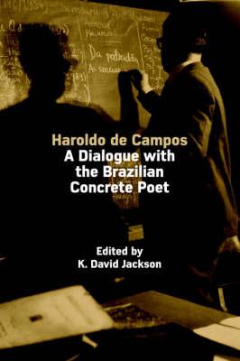 Haroldo De Campos A Dialogue with the Brazilian Concrete Poet by K.David Jackson