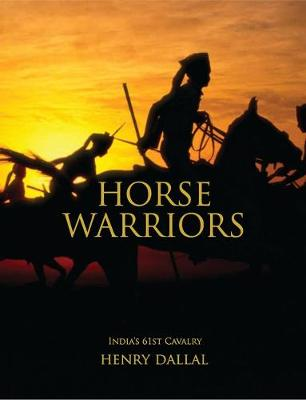 Horse Warriors India's 61st Cavalry by Henry Dallal, Henry Dallal