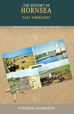 The History of Hornsea From the Earliest Times to the Year 2005 by Stephen Harrison