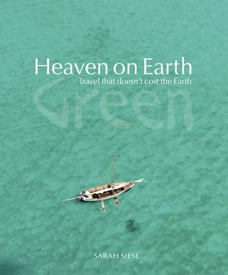 Heaven on Earth Green Travel That Doesn't Cost the Earth by Sarah Siese