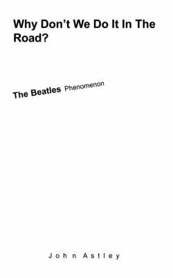 Why Don't We Do It In The Road? The Beatles Phenomenon by John Astley