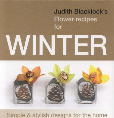 Judith Blacklock's Flower Recipes for Winter Simple and Stylish Designs for the Home by Judith Blacklock