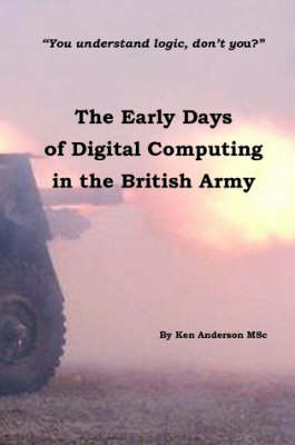 The Early Days of Digital Computing in the British Army by Ken Anderson MSc