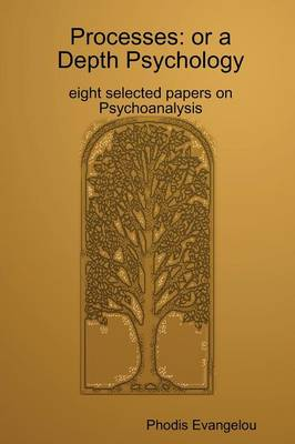 Processes: or a Depth Psychology. Eight Selected Papers on Psychoanalysis by Phodious Evangelou