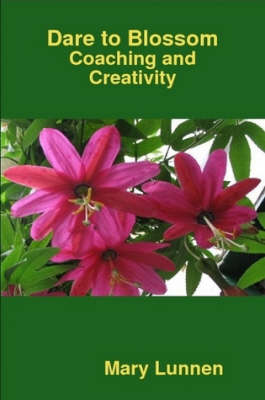 Dare to Blossom: Coaching and Creativity by Mary Lunnen