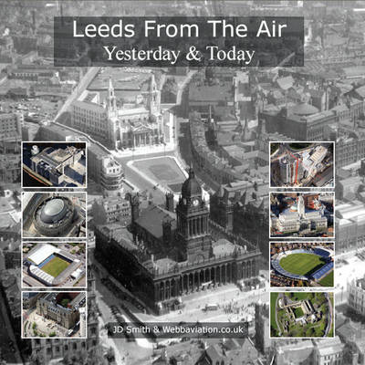 Leeds from the Air Yesterday and Today by J. D. Smith, Jonathan C.K. Webb