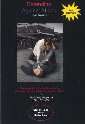 Defending Against Attack for Women Teaching Self Protection to Women by Preparing the Mind & Body for Physical Conflict by Frank Nezhadpournia