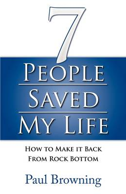 7 People Saved My Life How to Make it Back from Rock Bottom by Paul Browning