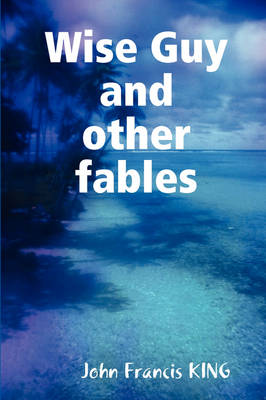 Wise Guy and Other Modern Fables by John F. King