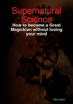 Supernatural Science - How to Become a Great Magickian without Losing Your Mind by Nick Dutch