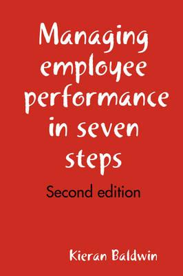 Managing Employee Performance in Seven Steps by Kieran Baldwin