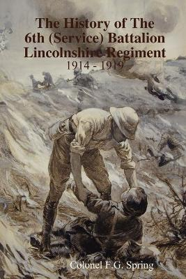 The History of The 6th (Service) Battalion Lincolnshire Regiment 1914 - 1919 by Colonel F.G. Spring
