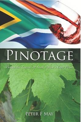 Pinotage: Behind the Legends of South Africa's Own Wine by Peter F May