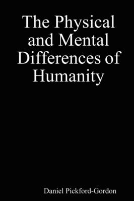 The Physical and Mental Differences of Humanity by Daniel Pickford-Gordon