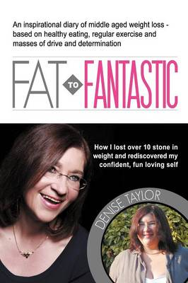 FAT to Fantastic An Inspirational Diary of Middle Aged Weight Loss (over 10 Stone!), Based on Healthy Eating, Regular Exercise and Masses of Drive and Determination by Denise Taylor