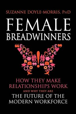 Female Breadwinners How They Make Relationships Work and Why They are the Future of the Modern Workforce by Suzanne Doyle-Morris