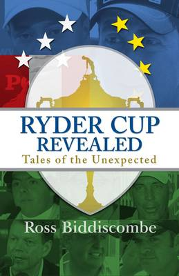 Ryder Cup Revealed Tales of the Unexpected by Ross Biddiscombe