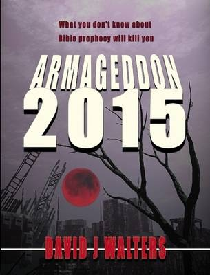Armageddon 2015 What You Don't Know About Bible Prophecy Will Kill You by David James Walters