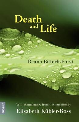 Death and Life With Commentary from the Hereafter by Elisabeth Kubler-Ross by Bruno Bitterli-Furst, Elisabeth Kubler-Ross
