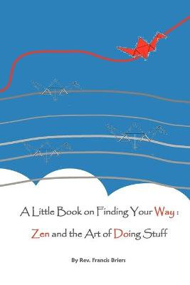 A Little Book on Finding Your Way Zen and the Art of Doing Stuff by Francis Richard Briers
