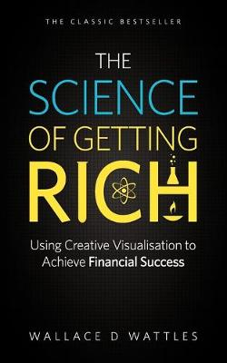 The Science of Getting Rich Using Creative Visualisation to Achieve Financial Success by Wallace D. Wattles