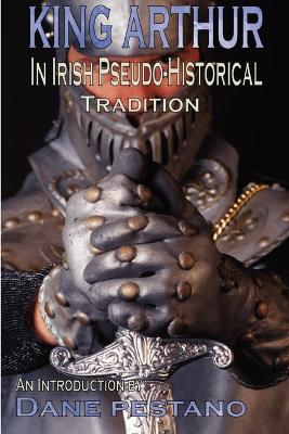 King Arthur in Irish Pseudo-Historical Tradition An Introduction by Dane Pestano