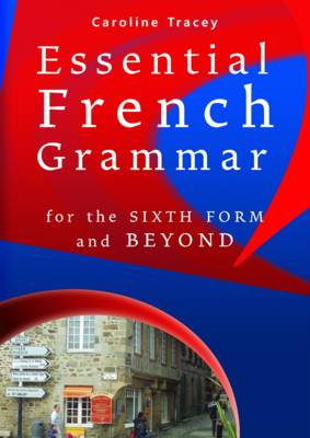 Essential French Grammar For the Sixth Form and Beyond by Caroline Tracey