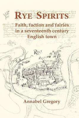 Rye Spirits Faith, Faction and Fairies in a Seventeenth Century English Town by Annabel Gregory