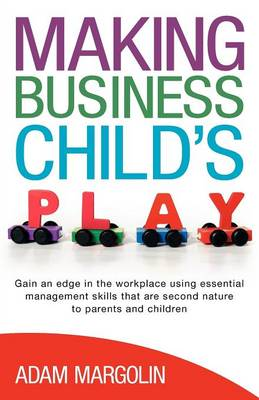 Making Business Child's Play Gain an Edge in the Workplace Using Essential Management Skills That are Second Nature to Parents and Children by Adam Margolin, Claire Margolin