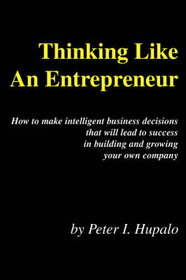 Thinking Like an Entrepreneur How to Make Intelligent Business Decisions That Will Lead to Success in Building and Growing Your Own Company by Peter I Hupalo