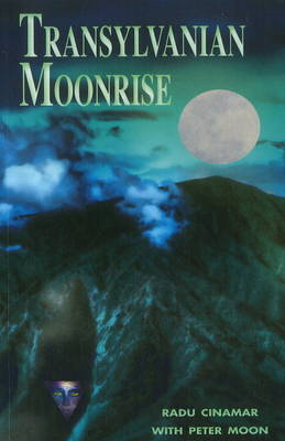 Transylvanian Moonrise A Secret Initiation in the Mysterious Land of the Gods by Radu Cinamar, Peter Moon