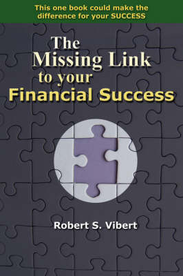 The Missing Link to Your Financial Success by Robert S Vibert